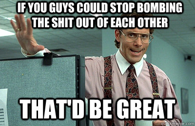 if you guys could stop bombing the shit out of each other th - Office Space