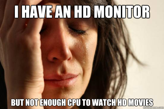 i have an hd monitor but not enough cpu to watch hd movies - First World Problems
