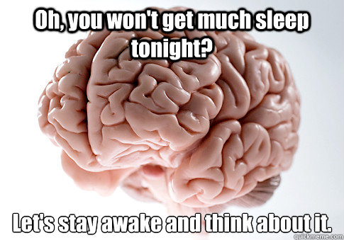 oh you wont get much sleep tonight lets stay awake and t - Scumbag Brain