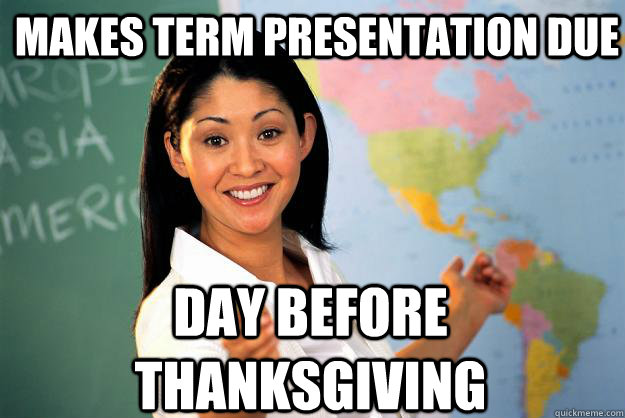 makes term presentation due day before thanksgiving - Unhelpful High School Teacher