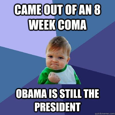 came out of an 8 week coma obama is still the president - Success Kid