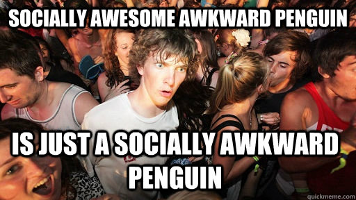 socially awesome awkward penguin is just a socially awkward  - Sudden Clarity Clarence