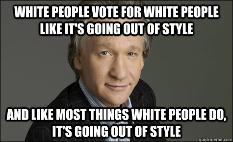 white people vote for white people like its going out of st -