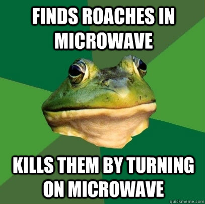 finds roaches in microwave kills them by turning on microwav - Foul Bachelor Frog