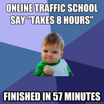 online traffic school say takes 8 hours finished in 57 min - Success Kid