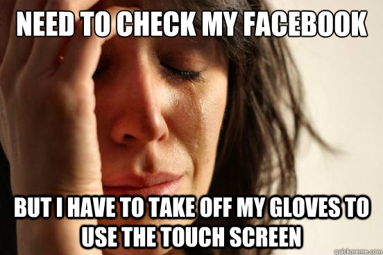 need to check my facebook but i have to take off my gloves t - First World Problems