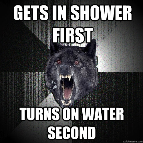 gets in shower first turns on water second - Insanity Wolf