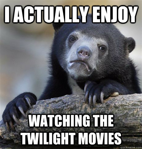 i actually enjoy watching the twilight movies - Confession Bear