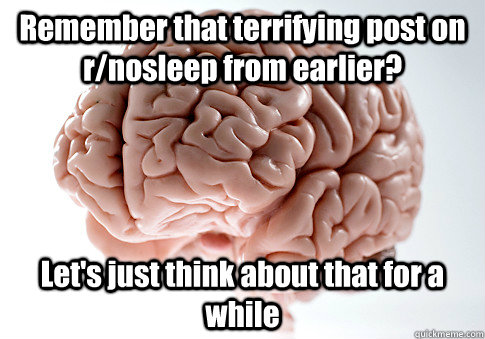 remember that terrifying post on rnosleep from earlier let - Scumbag Brain