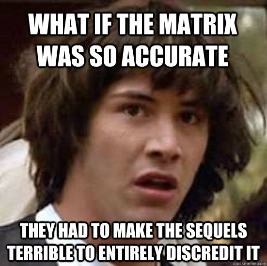 what if the matrix was so accurate they had to make the sequ - conspiracy keanu