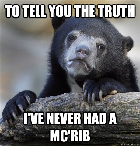 to tell you the truth ive never had a mcrib - Confession Bear