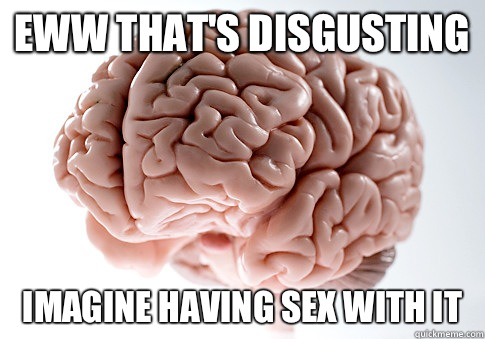 Eww thats disgusting Imagine having sex with it - Scumbag Brain