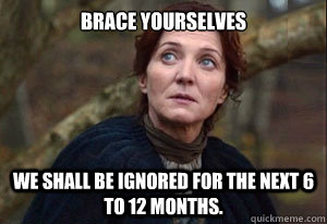 brace yourselves we shall be ignored for the next 6 to 12 mo -