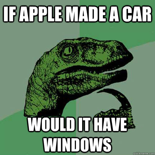 if apple made a car would it have windows - Philosoraptor