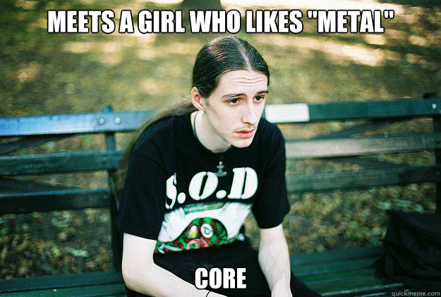 meets a girl who likes metal core - First World Metal Problems