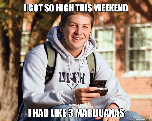 i got so high this weekend i had like 3 marijuanas - College Freshman