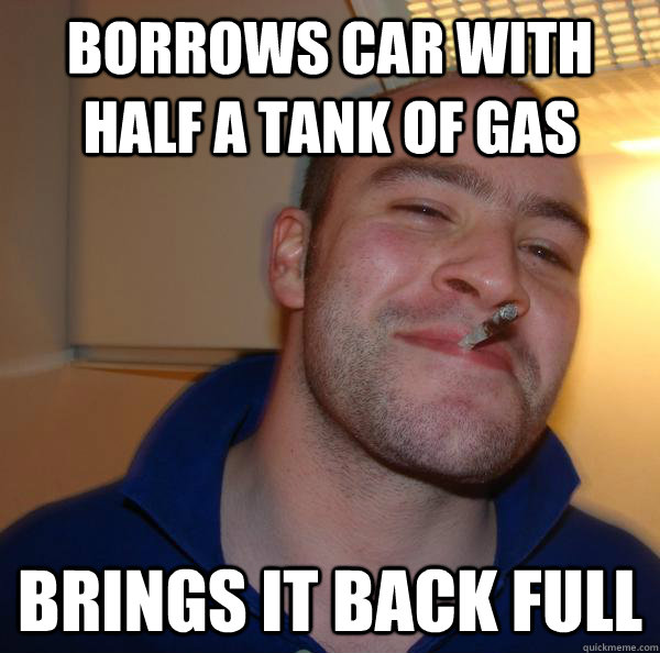 borrows car with half a tank of gas brings it back full - Good Guy Greg