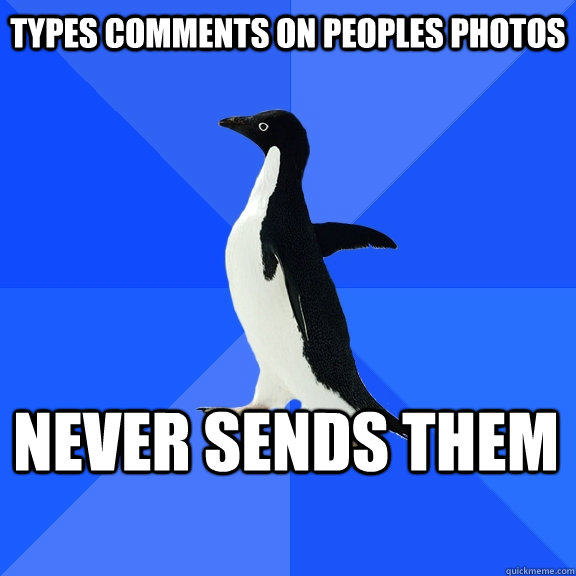 types comments on peoples photos never sends them  - Socially Awkward Penguin