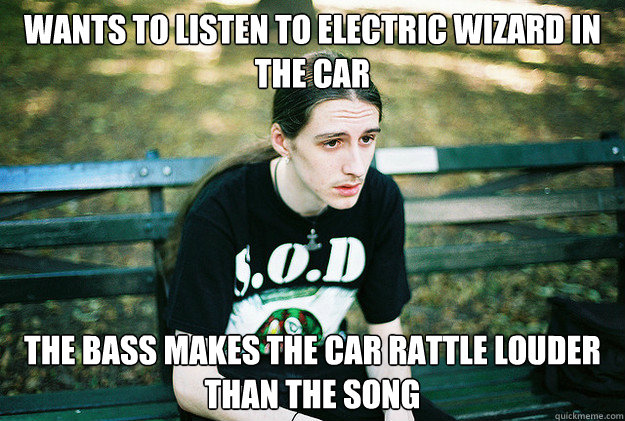 wants to listen to electric wizard in the car the bass makes - First World Metal Problems