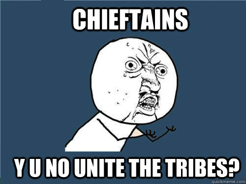 chieftains y u no unite the tribes - Why you no