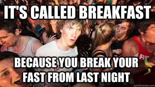 its called breakfast because you break your fast from last  - Sudden Clarity Clarence