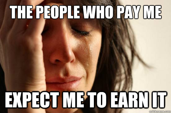 the people who pay me expect me to earn it - First World Problems