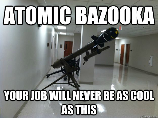 atomic bazooka your job will never be as cool as this -