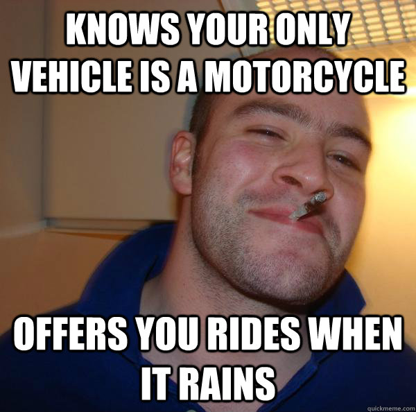 knows your only vehicle is a motorcycle offers you rides whe - Good Guy Greg