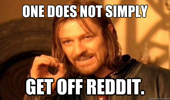one does not simply get off reddit - Boromir