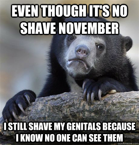 even though its no shave november i still shave my genitals - Confession Bear