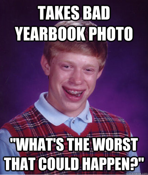 takes bad yearbook photo whats the worst that could happen - Bad Luck Brian