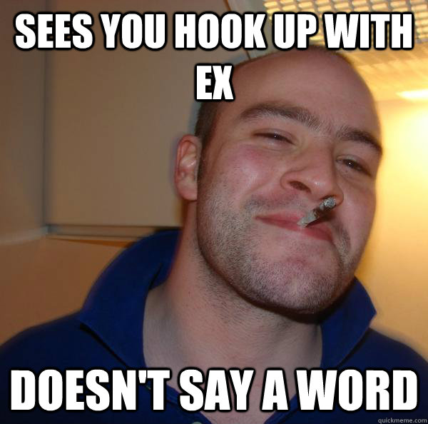 sees you hook up with ex doesnt say a word - Good Guy Greg