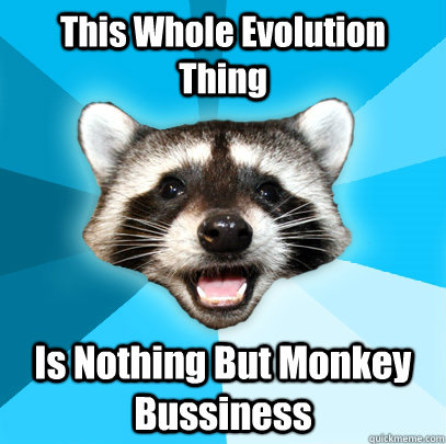 this whole evolution thing is nothing but monkey bussiness  - Lame Pun Coon
