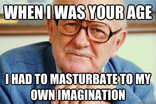 when i was your age i had to masturbate to my own imaginatio - Geriatric Generation Y
