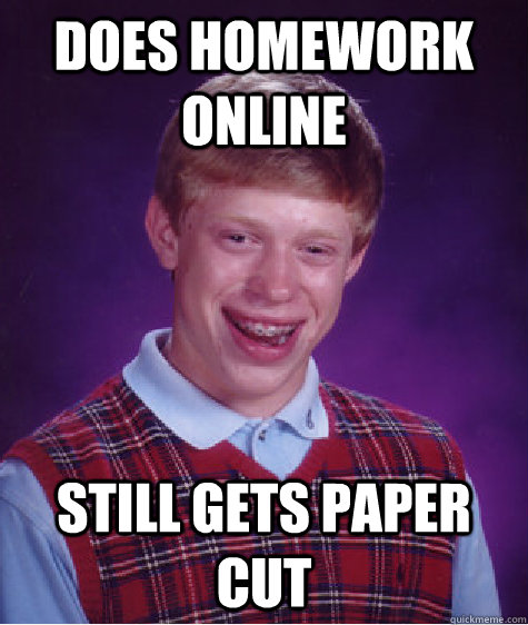 does homework online still gets paper cut - Bad Luck Brian
