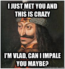 i just met you and this is crazy im vlad can i impale you  - Vlad the Impaler