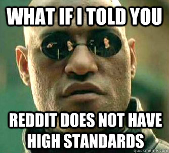 what if i told you reddit does not have high standards - What if I told you