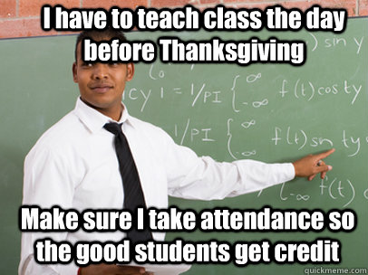 i have to teach class the day before thanksgiving make sure  - Good Guy Teacher