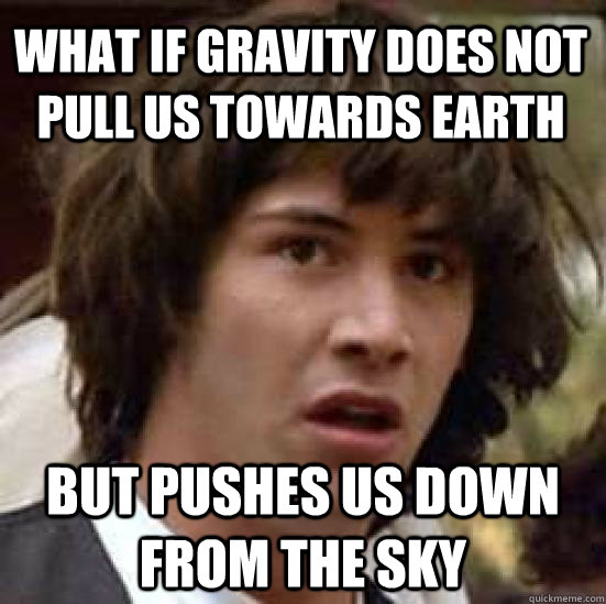what if gravity does not pull us towards earth but pushes us - conspiracy keanu
