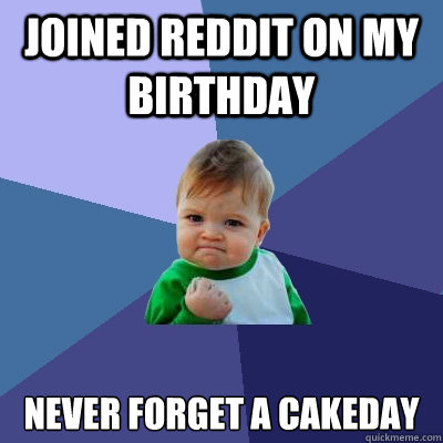 joined reddit on my birthday never forget a cakeday - Success Kid