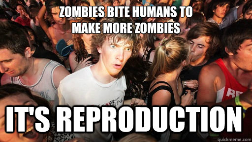 zombies bite humans to make more zombies its reproduction  - Sudden Clarity Clarence