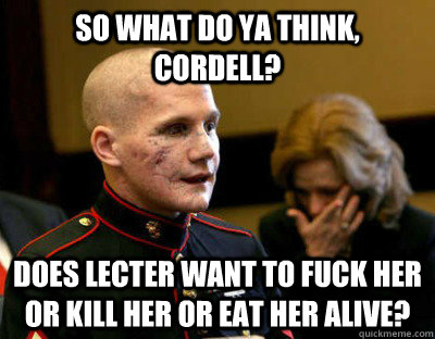so what do ya think cordell does lecter want to fuck her o -