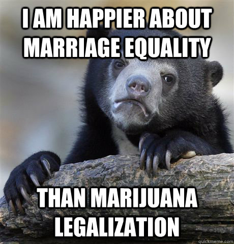 i am happier about marriage equality than marijuana legaliz - Confession Bear