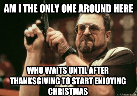 am i the only one around here who waits until after thanksgi - Am I the only one