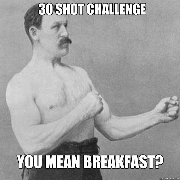 30 shot challenge you mean breakfast  - overly manly man