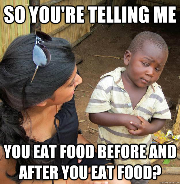 so youre telling me you eat food before and after you eat f - Skeptical Third World Child