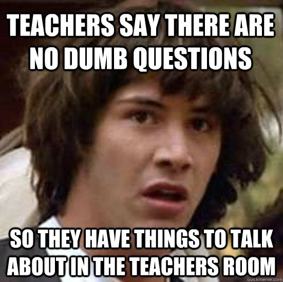 teachers say there are no dumb questions so they have things - conspiracy keanu