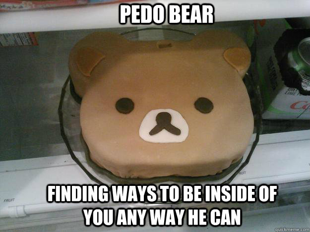 pedo bear finding ways to be inside of you any way he can -