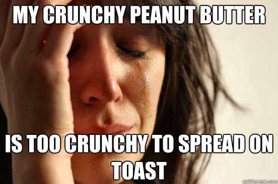 my crunchy peanut butter is too crunchy to spread on toast - First World Problems