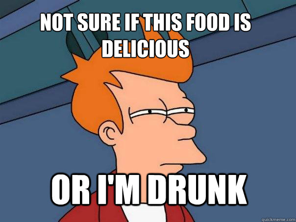 not sure if this food is delicious or im drunk - Futurama Fry